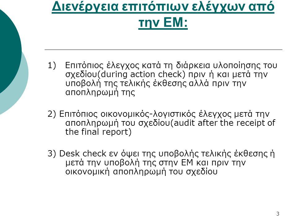 3 Διενέργεια επιτόπιων ελέγχων από την ΕΜ: 1) Επιτόπιος έλεγχος κατά τη διάρκεια υλοποίησης του σχεδίου(during action check) πριν ή και μετά την υποβολή της τελικής έκθεσης αλλά πριν την αποπληρωμή της 2) Επιτόπιος οικονομικός-λογιστικός έλεγχος μετά την αποπληρωμή του σχεδίου(audit after the receipt of the final report) 3) Desk check εν όψει της υποβολής τελικής έκθεσης ή μετά την υποβολή της στην ΕΜ και πριν την οικονομική αποπληρωμή του σχεδίου