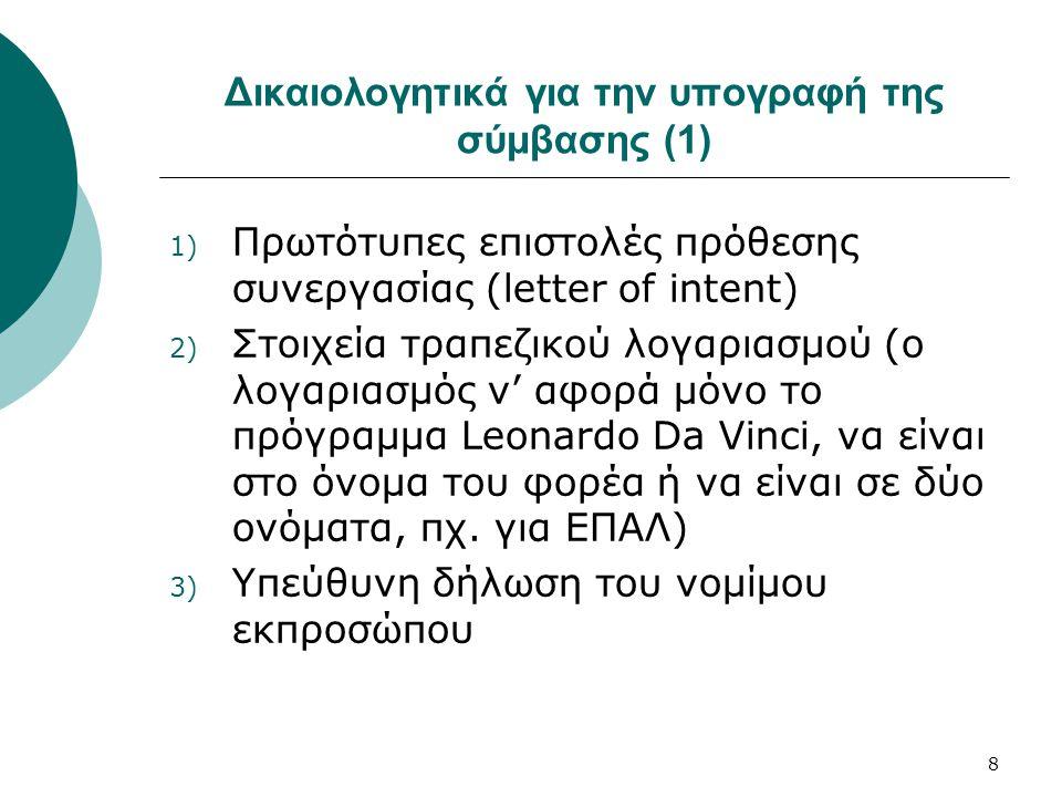 8 Δικαιολογητικά για την υπογραφή της σύμβασης (1) 1) Πρωτότυπες επιστολές πρόθεσης συνεργασίας (letter of intent) 2) Στοιχεία τραπεζικού λογαριασμού (ο λογαριασμός ν' αφορά μόνο το πρόγραμμα Leonardo Da Vinci, να είναι στο όνομα του φορέα ή να είναι σε δύο ονόματα, πχ.