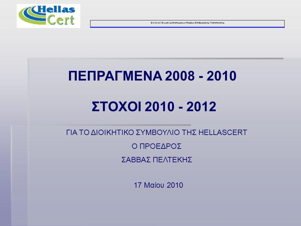 Ελληνική Ένωση Διαπιστευμένων Φορέων Επιθεώρησης- Πιστοποίησης ΠΕΠΡΑΓΜΕΝΑ 2008 - 2010 17 Μαίου 2010 ΣΤΟΧΟΙ 2010 - 2012 ΓΙΑ ΤΟ ΔΙΟΙΚΗΤΙΚΟ ΣΥΜΒΟΥΛΙΟ ΤΗΣ HELLASCERT Ο ΠΡΟΕΔΡΟΣ ΣΑΒΒΑΣ ΠΕΛΤΕΚΗΣ
