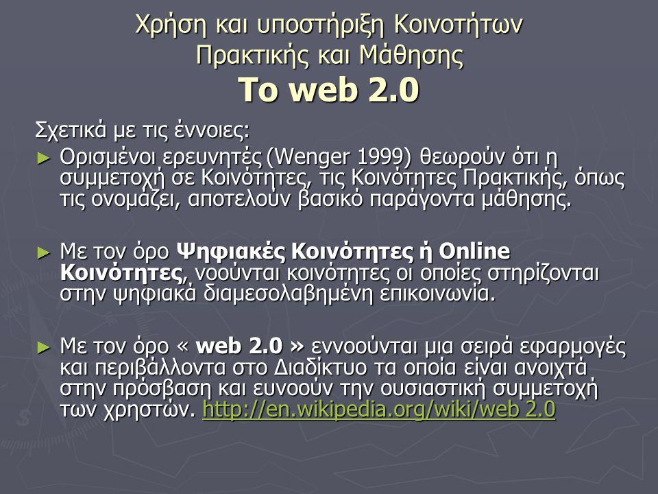 Χρήση και υποστήριξη Κοινοτήτων Πρακτικής και Μάθησης Το web 2.0 Σχετικά με τις έννοιες: ► Ορισμένοι ερευνητές (Wenger 1999) θεωρούν ότι η συμμετοχή σε Κοινότητες, τις Κοινότητες Πρακτικής, όπως τις ονομάζει, αποτελούν βασικό παράγοντα μάθησης.
