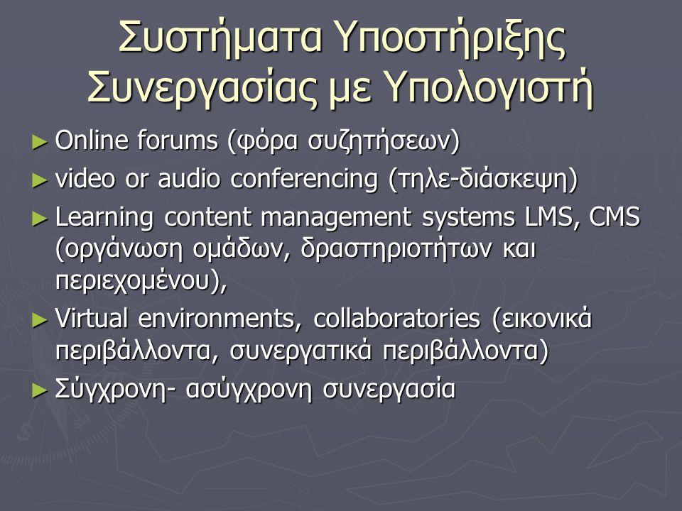 Συστήματα Υποστήριξης Συνεργασίας με Υπολογιστή ► Οnline forums (φόρα συζητήσεων) ► video or audio conferencing (τηλε-διάσκεψη) ► Learning content management systems LMS, CMS (οργάνωση ομάδων, δραστηριοτήτων και περιεχομένου), ► Virtual environments, collaboratories (εικονικά περιβάλλοντα, συνεργατικά περιβάλλοντα) ► Σύγχρονη- ασύγχρονη συνεργασία