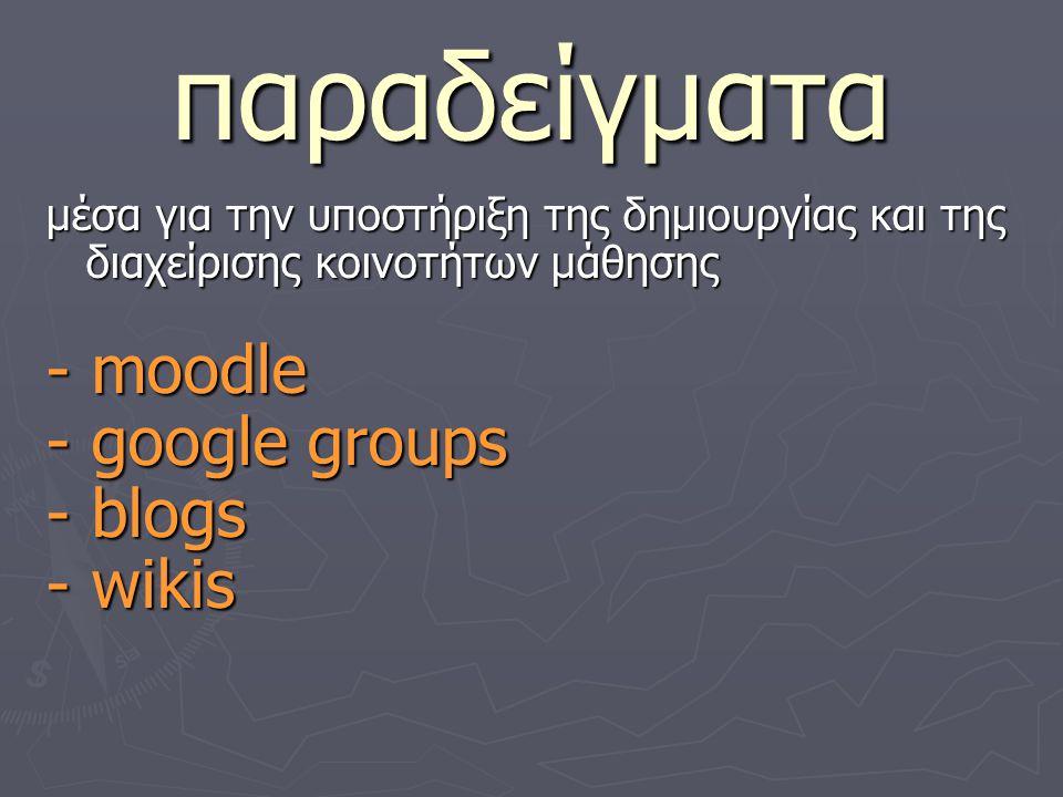παραδείγματα μέσα για την υποστήριξη της δημιουργίας και της διαχείρισης κοινοτήτων μάθησης - moodle - google groups - blogs - wikis