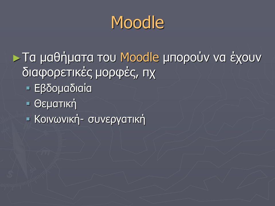 Moodle ► Τα μαθήματα του Moodle μπορούν να έχουν διαφορετικές μορφές, πχ  Εβδομαδιαία  Θεματική  Κοινωνική- συνεργατική