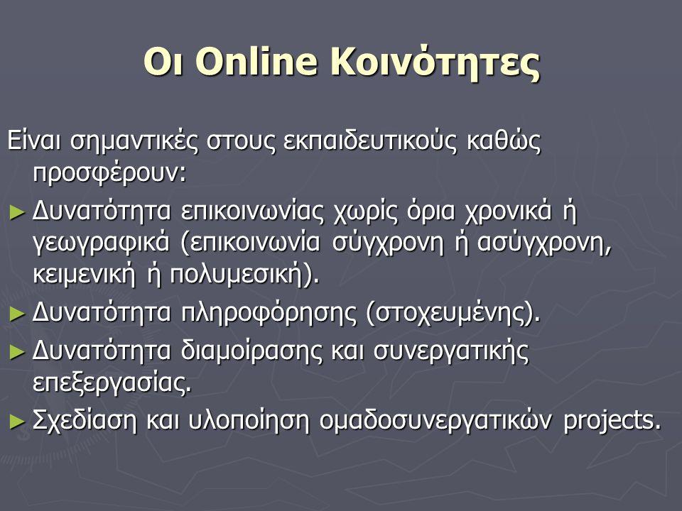 Οι Online Κοινότητες Είναι σημαντικές στους εκπαιδευτικούς καθώς προσφέρουν: ► Δυνατότητα επικοινωνίας χωρίς όρια χρονικά ή γεωγραφικά (επικοινωνία σύγχρονη ή ασύγχρονη, κειμενική ή πολυμεσική).