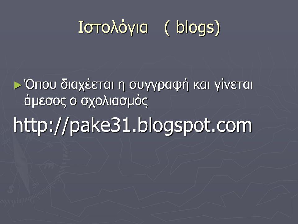 Ιστολόγια ( blogs) ► Όπου διαχέεται η συγγραφή και γίνεται άμεσος ο σχολιασμός http://pake31.blogspot.com