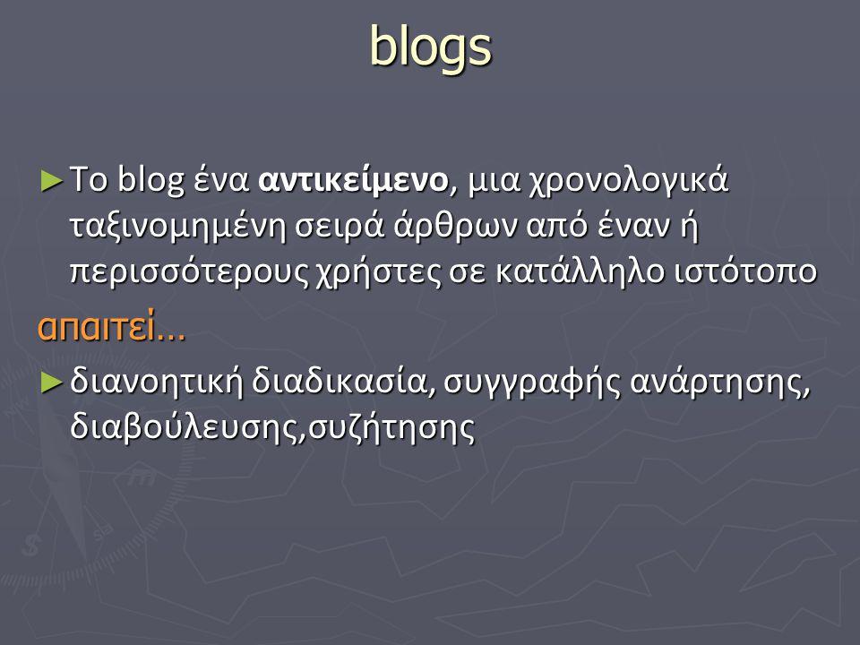 blogs ► To blog ένα αντικείμενο, μια χρονολογικά ταξινομημένη σειρά άρθρων από έναν ή περισσότερους χρήστες σε κατάλληλο ιστότοπο απαιτεί… ► διανοητική διαδικασία, συγγραφής ανάρτησης, διαβούλευσης,συζήτησης