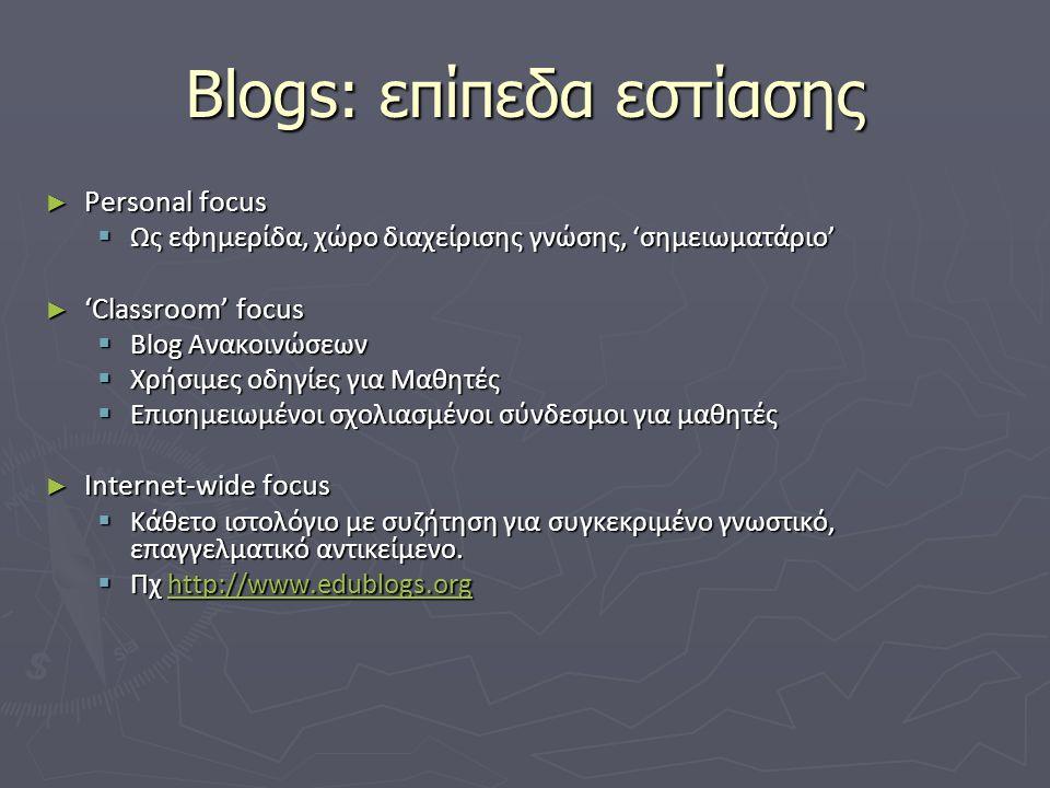 Blogs: επίπεδα εστίασης ► Personal focus  Ως εφημερίδα, χώρο διαχείρισης γνώσης, 'σημειωματάριο' ► 'Classroom' focus  Blog Ανακοινώσεων  Χρήσιμες οδηγίες για Μαθητές  Επισημειωμένοι σχολιασμένοι σύνδεσμοι για μαθητές ► Internet-wide focus  Κάθετο ιστολόγιο με συζήτηση για συγκεκριμένο γνωστικό, επαγγελματικό αντικείμενο.