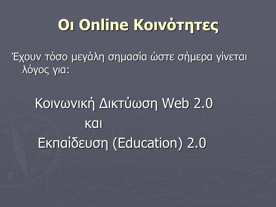 Οι Online Κοινότητες Έχουν τόσο μεγάλη σημασία ώστε σήμερα γίνεται λόγος για: Κοινωνική Δικτύωση Web 2.0 Κοινωνική Δικτύωση Web 2.0 και και Εκπαίδευση (Education) 2.0 Εκπαίδευση (Education) 2.0