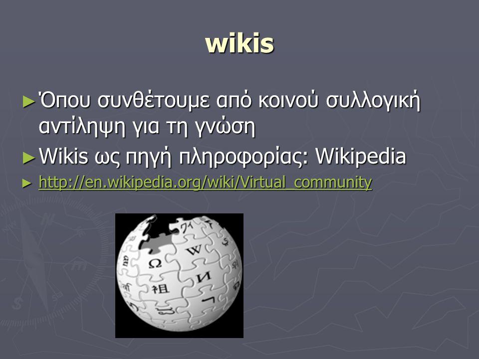 wikis ► Όπου συνθέτουμε από κοινού συλλογική αντίληψη για τη γνώση ► Wikis ως πηγή πληροφορίας: Wikipedia ► http://en.wikipedia.org/wiki/Virtual_community http://en.wikipedia.org/wiki/Virtual_community