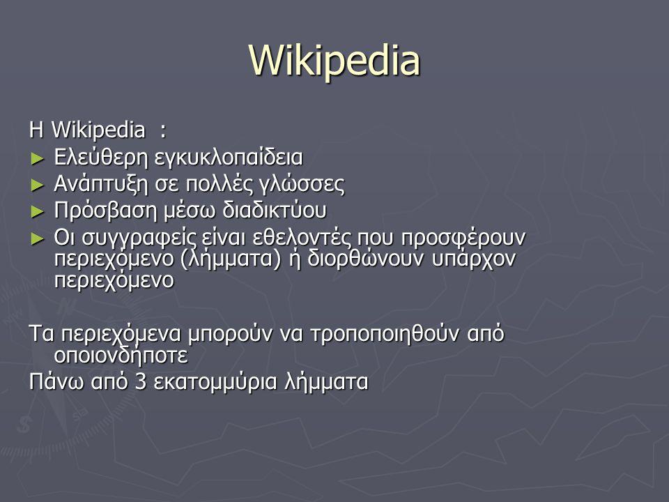 Wikipedia Η Wikipedia : ► Ελεύθερη εγκυκλοπαίδεια ► Ανάπτυξη σε πολλές γλώσσες ► Πρόσβαση μέσω διαδικτύου ► Οι συγγραφείς είναι εθελοντές που προσφέρουν περιεχόμενο (λήμματα) ή διορθώνουν υπάρχον περιεχόμενο Τα περιεχόμενα μπορούν να τροποποιηθούν από οποιονδήποτε Πάνω από 3 εκατομμύρια λήμματα