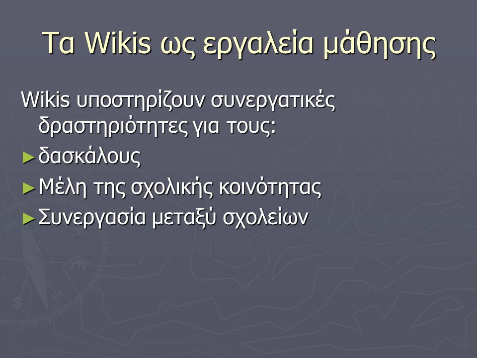 Τα Wikis ως εργαλεία μάθησης Wikis υποστηρίζουν συνεργατικές δραστηριότητες για τους: ► δασκάλους ► Μέλη της σχολικής κοινότητας ► Συνεργασία μεταξύ σχολείων