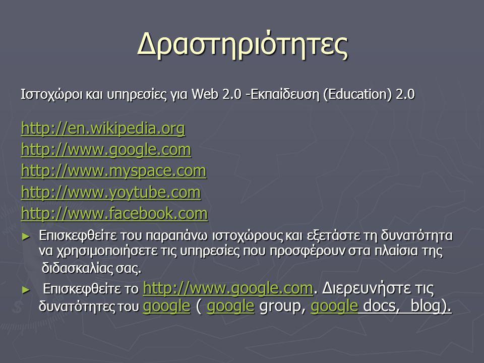 Δραστηριότητες Ιστοχώροι και υπηρεσίες για Web 2.0 -Εκπαίδευση (Education) 2.0 http://en.wikipedia.org http://www.google.com http://www.myspace.com http://www.yoytube.com http://www.facebook.com ► Επισκεφθείτε του παραπάνω ιστοχώρους και εξετάστε τη δυνατότητα να χρησιμοποιήσετε τις υπηρεσίες που προσφέρουν στα πλαίσια της διδασκαλίας σας.