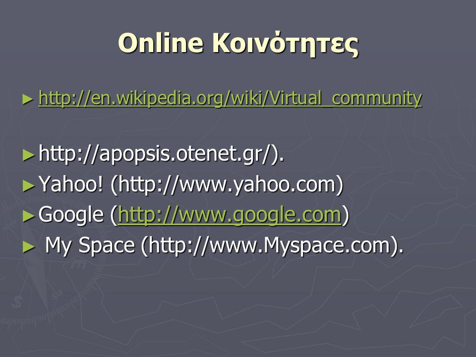 Online Κοινότητες ► http://en.wikipedia.org/wiki/Virtual_community http://en.wikipedia.org/wiki/Virtual_community ► http://apopsis.otenet.gr/).