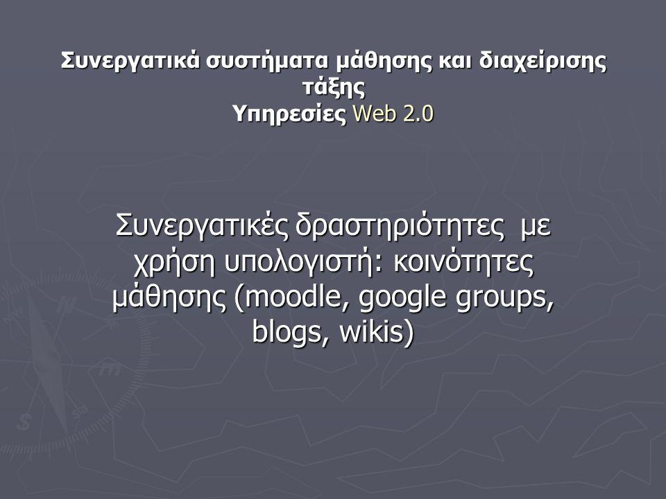 Συνεργατικά συστήματα μάθησης και διαχείρισης τάξης Υπηρεσίες Web 2.0 Συνεργατικές δραστηριότητες με χρήση υπολογιστή: κοινότητες μάθησης (moodle, google groups, blogs, wikis)