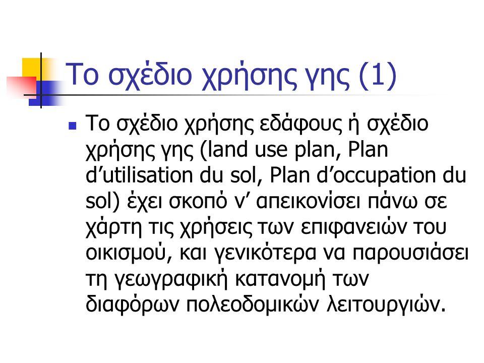 Tο σχέδιο χρήσης γης (1)  Το σχέδιο χρήσης εδάφους ή σχέδιο χρήσης γης (land use plan, Plan d'utilisation du sol, Plan d'occupation du sol) έχει σκοπό ν' απεικονίσει πάνω σε χάρτη τις χρήσεις των επιφανειών του οικισμού, και γενικότερα να παρουσιάσει τη γεωγραφική κατανομή των διαφόρων πολεοδομικών λειτουργιών.