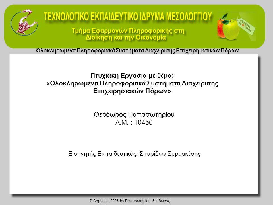 Ολοκληρωμένα Πληροφοριακά Συστήματα Διαχείρισης Επιχειρηματικών Πόρων © Copyright 2008 by Παπασωτηρίου Θεόδωρος Βήματα εγκατάστασης 1.Αναδιοργάνωση διαδικασιών 2.Οργάνωση ομάδας έργου εγκατάστασης 3.Σχεδιασμός και ανάπτυξη προγράμματος εγκατάστασης 4.Έλεγχος επιχειρηματικών δεδομένων και πληροφοριών 5.Επιλογή τρόπου μετάβασης στο νέο σύστημα 6.Πιλοτική εφαρμογή 7.Εκπαίδευση χρηστών Αποτίμηση εγκατάστασης • Ανεπαρκές hardware • Προσωπικό που έχει έρθει πρόσφατα στην επιχείρηση και δεν έχει την απαιτούμενη εκπαίδευση στο σύστημα • Σταδιακή αποστασιοποίηση του προσωπικού από το σύστημα • Η επιχείρηση δεν προέβλεψε να επιλύσει έγκαιρα τα προβλήματα των χρηστών με το σύστημα και εκείνοι το παρακάμπτουν • Το σύστημα έχει φορτωθεί υπερβολικά, με αποτέλεσμα να καθυστερεί τους χρήστες Εγκατάσταση ERP