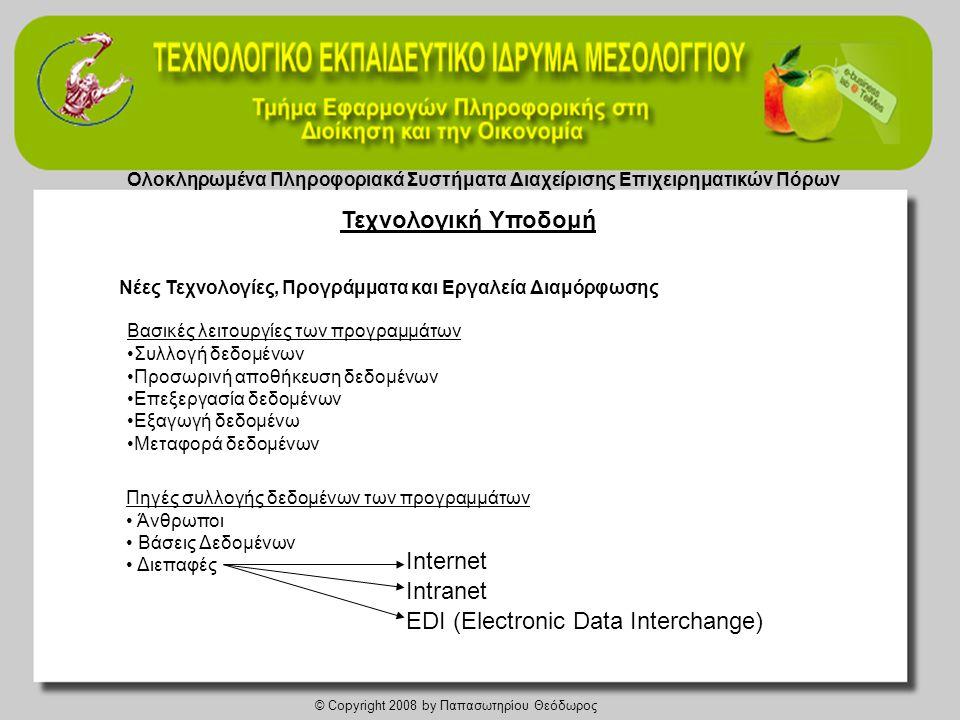 Ολοκληρωμένα Πληροφοριακά Συστήματα Διαχείρισης Επιχειρηματικών Πόρων © Copyright 2008 by Παπασωτηρίου Θεόδωρος Νέες Τεχvολογίες, Προγράμματα και Εργαλεία Διαμόρφωσης Πηγές συλλογής δεδομένων των προγραμμάτων • Άνθρωποι • Βάσεις Δεδομένων • Διεπαφές •Συλλογή δεδομένων •Προσωρινή αποθήκευση δεδομένων •Επεξεργασία δεδομένων •Εξαγωγή δεδομένω •Μεταφορά δεδομένων Βασικές λειτουργίες των προγραμμάτων EDI (Electronic Data Interchange) Internet Intranet Τεχνολογική Υποδομή