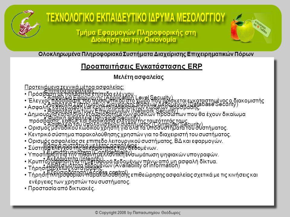Ολοκληρωμένα Πληροφοριακά Συστήματα Διαχείρισης Επιχειρηματικών Πόρων © Copyright 2008 by Παπασωτηρίου Θεόδωρος Μελέτη ασφαλείας Επίπεδα ασφάλειας : • Aσφάλεια Εφαρμογής (Application Level Security) • Aσφάλεια Συστημάτων Διαχείρισης Bάσεων Δεδομένων (Database Security) • Aσφάλεια Δικτύων Επικοινωνιών (Network Security) • Φυσική ασφάλεια (Physical Security) • Ασφάλεια του υπολογιστικού συστήματος (Computer Security) Βασικά συστατικά μελέτης ασφάλειας : • Εμπιστευτικότητα (Confidentiality) • Ακεραιότητα (Integrity) • Διαθεσιμότητα δεδομενων (Availability οf information) • Εξουσιοδότηση (Access control) Προτεινόμενα τεχνικά μέτρα ασφαλείας: • Πρόσβαση με πολλαπλά επίπεδα ελέγχου.