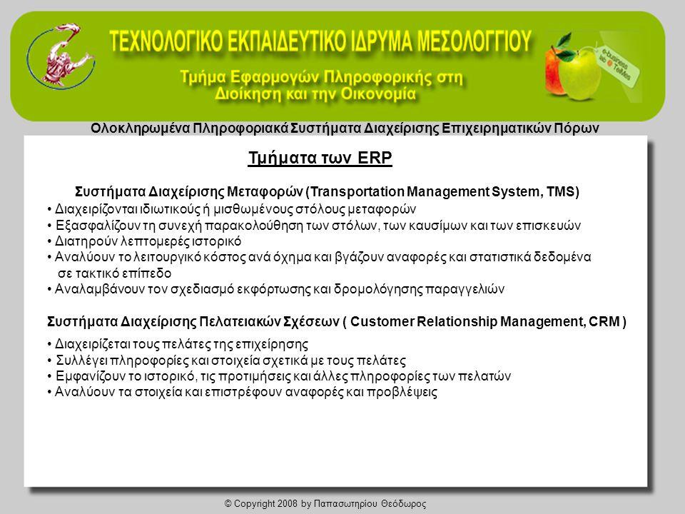 Ολοκληρωμένα Πληροφοριακά Συστήματα Διαχείρισης Επιχειρηματικών Πόρων © Copyright 2008 by Παπασωτηρίου Θεόδωρος Συστήματα Διαχείρισης Μεταφορών (Transportation Management System, TMS) • Διαχειρίζονται ιδιωτικούς ή μισθωμένους στόλους μεταφορών • Εξασφαλίζουν τη συνεχή παρακολούθηση των στόλων, των καυσίμων και των επισκευών • Διατηρούν λεπτομερές ιστορικό • Αναλύουν το λειτουργικό κόστος ανά όχημα και βγάζουν αναφορές και στατιστικά δεδομένα σε τακτικό επίπεδο • Αναλαμβάνουν τον σχεδιασμό εκφόρτωσης και δρομολόγησης παραγγελιών Συστήματα Διαχείρισης Πελατειακών Σχέσεων ( Customer Relationship Management, CRM ) • Διαχειρίζεται τους πελάτες της επιχείρησης • Συλλέγει πληροφορίες και στοιχεία σχετικά με τους πελάτες • Εμφανίζουν το ιστορικό, τις προτιμήσεις και άλλες πληροφορίες των πελατών • Αναλύουν τα στοιχεία και επιστρέφουν αναφορές και προβλέψεις Τμήματα των ERP