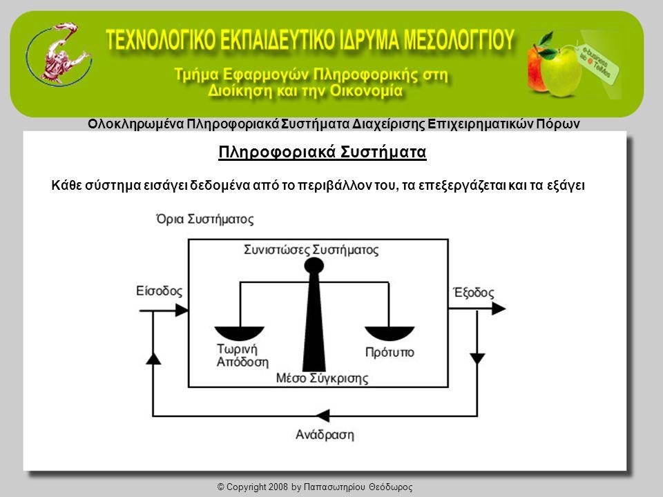 Ολοκληρωμένα Πληροφοριακά Συστήματα Διαχείρισης Επιχειρηματικών Πόρων © Copyright 2008 by Παπασωτηρίου Θεόδωρος Πληροφοριακό Σύστημα λοιπόν, είναι ένα σύνολο αλληλοσυνδεόμενων μερών που συνεργάζονται για τη συλλογή, επεξεργασία, αποθήκευση και διάχυση πληροφοριών με σκοπό την υποστήριξη της λήψης αποφάσεων, του συντονισμού, του ελέγχου και της ανάλυσης δεδομένων, μέσα σε μια επιχείρηση ή έναν οργανισμό.