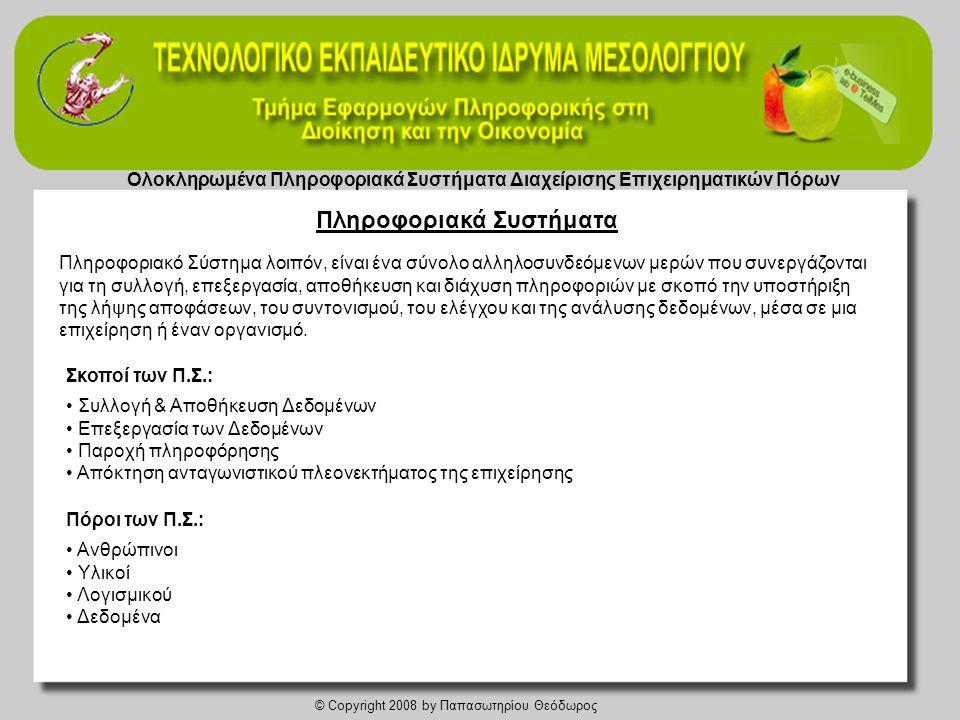 Ολοκληρωμένα Πληροφοριακά Συστήματα Διαχείρισης Επιχειρηματικών Πόρων © Copyright 2008 by Παπασωτηρίου Θεόδωρος Στάδια Ενοποίησης 1.Στάδιο υποστήριξης βελτίωσης μεμονωμένων επιχειρηματικών διαδικασιών 2.Στάδιο υποστήριξης ενοποίησης των εσωτερικών επιχειρηματικών διαδικασιών 3.Στάδιο υποστήριξης ενοποίησης επιχειρηματικών διαδικασιών μεταξύ των επιχειρήσεων 4.Στάδιο υποστήριξης δημιουργίας δικτύων μεταξύ των επιχειρήσεων Επίπεδα ενοποίησης • Επίπεδο τεχνολογικής και τηλεπικοινωνιακής υποδομής • Επίπεδο δεδομένων συστημάτων επιχειρηματικων εφαρμογών • Επίπεδο διεπαφών συστημάτων επιχειρηματικών εφαρμογών • Επιχειρηματικό επίπεδο Ενοποίηση των ERP