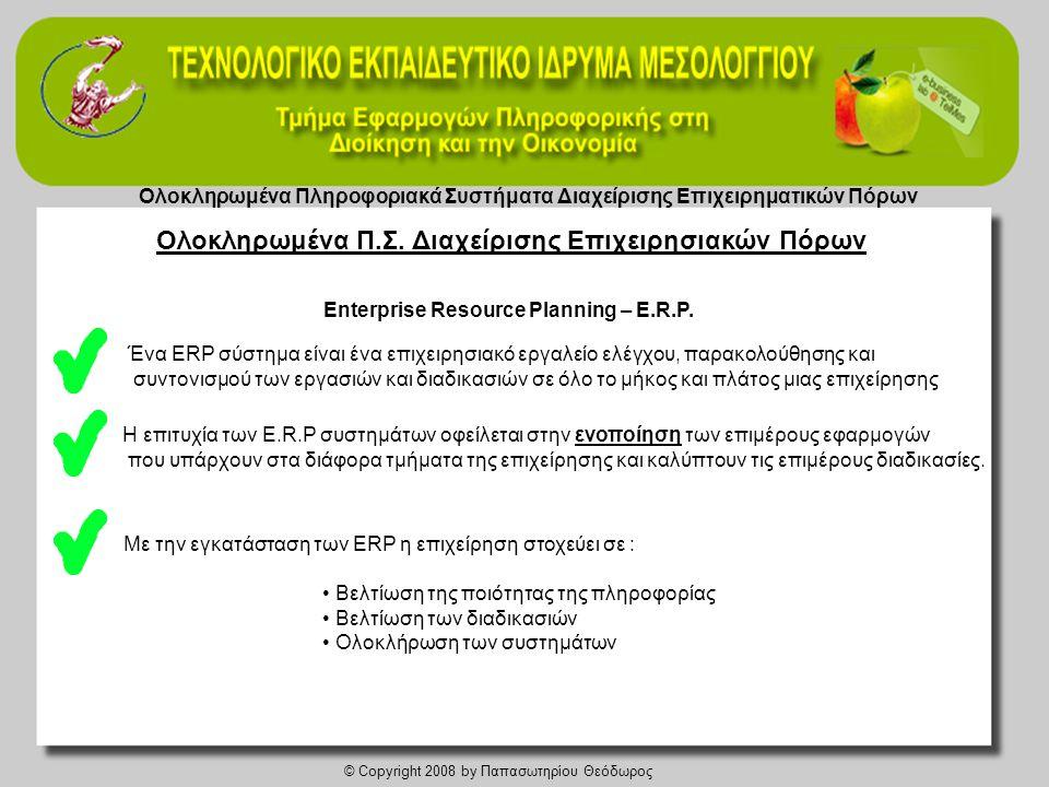 Ολοκληρωμένα Πληροφοριακά Συστήματα Διαχείρισης Επιχειρηματικών Πόρων © Copyright 2008 by Παπασωτηρίου Θεόδωρος • Πληροφορία σε πραγματικό χρόνο • Μείωση του χρόνου καταχώρησης των δεδομένων • Βελτίωση στις διαδικασίες ενοποίησης • Ευκολότερη συμόρφωση βάσει προτύπων • Αύξηση της ικανοποίησης του πελάτη • Μείωση λαθών • Μείωση της ανάγκης «ανθρώπων-κλειδιών Πλεονεκτήματα των E.R.P.: Μειονεκτήματα των E.R.P.: • Τεχνολογικά προβλήματα • Οργανωτικά προβλήματα • Οικονομικά προβλήματα • Προβλήματα σχετικά με το ανθρώπινο δυναμικό Ολοκληρωμένα Π.Σ.