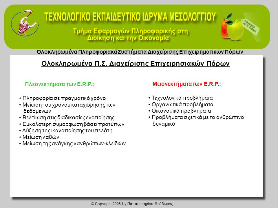 Ολοκληρωμένα Πληροφοριακά Συστήματα Διαχείρισης Επιχειρηματικών Πόρων © Copyright 2008 by Παπασωτηρίου Θεόδωρος Κύριες παράμετροι υλοποίησης ΑΕΔ • Ανάπτυξη της επιχειρηματικής αποστολής και των επιμέρους στόχων • Προετοιμασία και ο συντονισμός του έργου • Αναγνώριση των υφισταμένων διαδικασιών που θα ανασχεδιαστούν • Ανασχεδιασμός επιχειρηματικών διαδικασιών • Οργανωτική σχεδίαση των επιχειρηματικών διαδικασιών • Τεχνική σχεδίαση των επιχειρηματικών διαδικασιών • Εκπαίδευση και προσαρμογή του προσωπικού στις ανασχεδιασμένες διαδικασίες • Παρακολούθηση, έλεγχος και βελτίωση των νέων διαδικασιών Κρίσιμοι Παράγοvτες Επιτυχίας Υλοποίησης της Εγκατάστασης • Η δέσμευση της διοίκησης • Εξασφάλιση διαθεσιμότητας των βασικών εμπλεκόμενων στελεχών • Πληρότητα της εκπαίδευσης των τελικών χρηστών • Αξιοπιστία των διαθέσιμων στοιχείων (data) • Εξασφάλιση χρηματοδοτικών πόρων • Το λειτουργικό οργανόγραμμα του έργου • Το ρεαλιστικό χρονοδιάγραμμα υλοποίησης • Αποτελεσματική διοίκηση του έργου Επιχειρησιακές Διαδικασίες