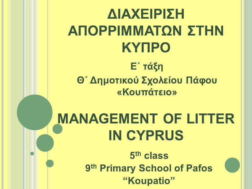 """ΔΙΑΧΕΙΡΙΣΗ ΑΠΟΡΡΙΜΜΑΤΩΝ ΣΤΗΝ ΚΥΠΡΟ 5 th class 9 th Primary School of Pafos """"Koupatio"""" MANAGEMENT OF LITTER IN CYPRUS Ε΄ τάξη Θ΄ Δημοτικού Σχολείου Πάφ"""