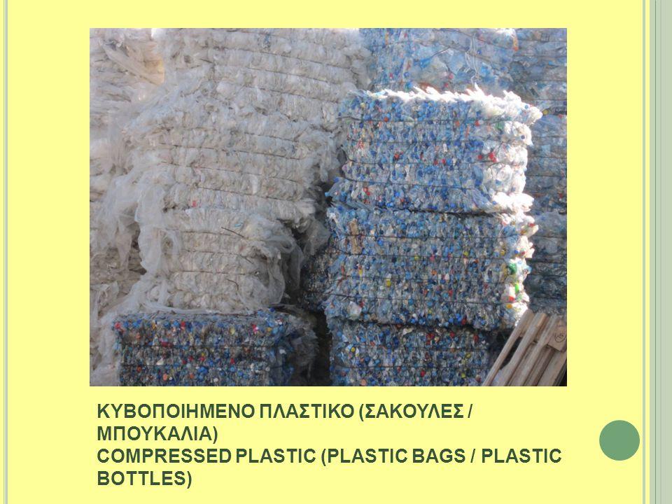 ΚΥΒΟΠΟΙΗΜΕΝΟ ΠΛΑΣΤΙΚΟ (ΣΑΚΟΥΛΕΣ / ΜΠΟΥΚΑΛΙΑ) COMPRESSED PLASTIC (PLASTIC BAGS / PLASTIC BOTTLES)