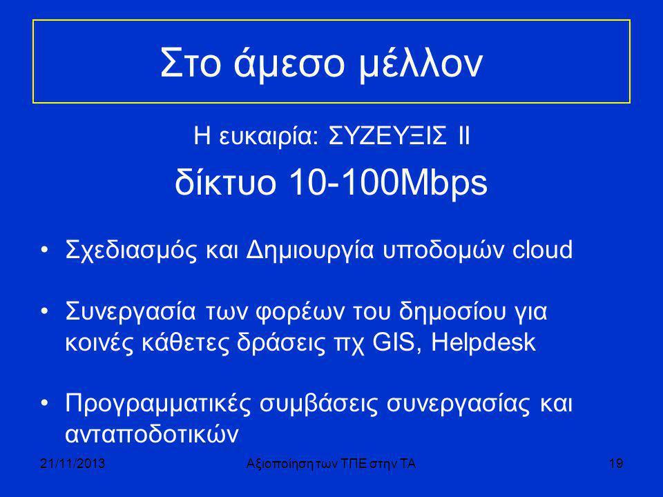 Στο άμεσο μέλλον Η ευκαιρία: ΣΥΖΕΥΞΙΣ ΙΙ δίκτυο 10-100Μbps •Σχεδιασμός και Δημιουργία υποδομών cloud •Συνεργασία των φορέων του δημοσίου για κοινές κάθετες δράσεις πχ GIS, Helpdesk •Προγραμματικές συμβάσεις συνεργασίας και ανταποδοτικών 21/11/2013Αξιοποίηση των ΤΠΕ στην ΤΑ19