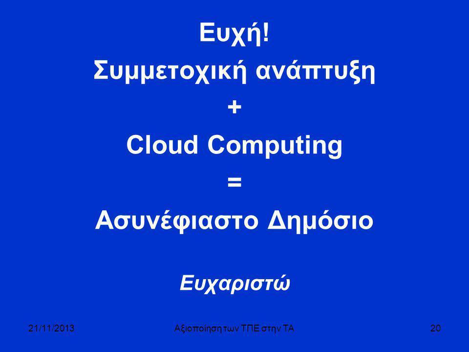 Ευχή! Συμμετοχική ανάπτυξη + Cloud Computing = Ασυνέφιαστο Δημόσιο Ευχαριστώ 21/11/2013Αξιοποίηση των ΤΠΕ στην ΤΑ20
