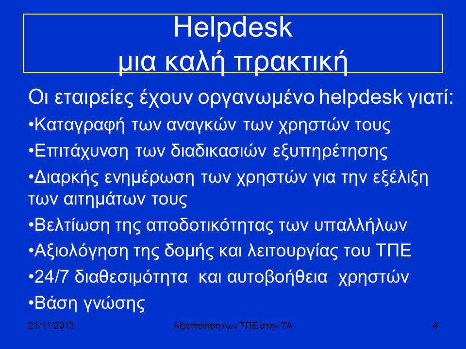 Helpdesk μια καλή πρακτική Οι εταιρείες έχουν οργανωμένο helpdesk γιατί: •Καταγραφή των αναγκών των χρηστών τους •Επιτάχυνση των διαδικασιών εξυπηρέτησης •Διαρκής ενημέρωση των χρηστών για την εξέλιξη των αιτημάτων τους •Βελτίωση της αποδοτικότητας των υπαλλήλων •Αξιολόγηση της δομής και λειτουργίας του ΤΠΕ •24/7 διαθεσιμότητα και αυτοβοήθεια χρηστών •Βάση γνώσης 21/11/2013Αξιοποίηση των ΤΠΕ στην ΤΑ4