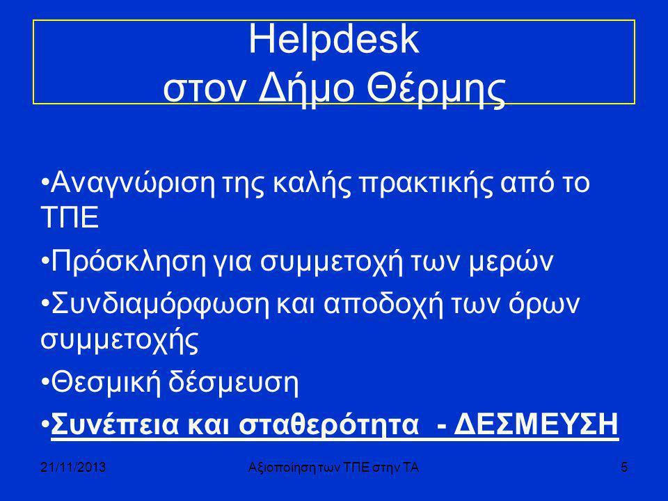 Helpdesk στον Δήμο Θέρμης •Αναγνώριση της καλής πρακτικής από το ΤΠΕ •Πρόσκληση για συμμετοχή των μερών •Συνδιαμόρφωση και αποδοχή των όρων συμμετοχής •Θεσμική δέσμευση •Συνέπεια και σταθερότητα - ΔΕΣΜΕΥΣΗ 21/11/2013Αξιοποίηση των ΤΠΕ στην ΤΑ5