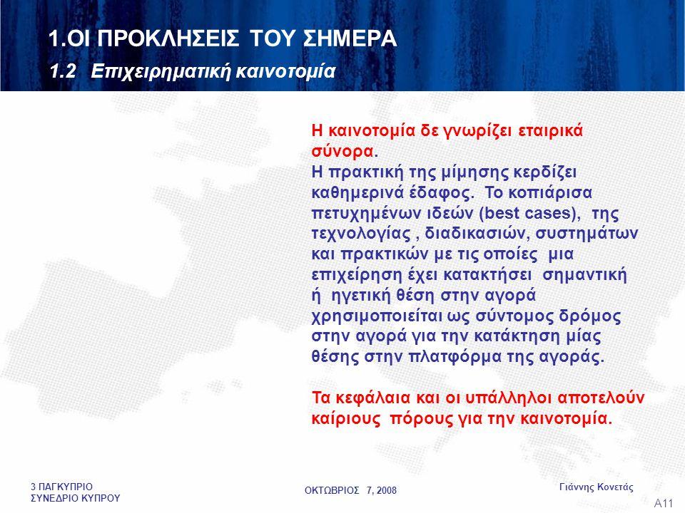ΟΚΤΩΒΡΙΟΣ 7, 2008 Γιάννης Κονετάς3 ΠΑΓΚΥΠΡΙΟ ΣΥΝΕΔΡΙΟ ΚΥΠΡΟΥ 1.ΟΙ ΠΡΟΚΛΗΣΕΙΣ ΤΟΥ ΣΗΜΕΡΑ 1.2 Επιχειρηματική καινοτομία A11A11 Η καινοτομία δε γνωρίζει εταιρικά σύνορα.