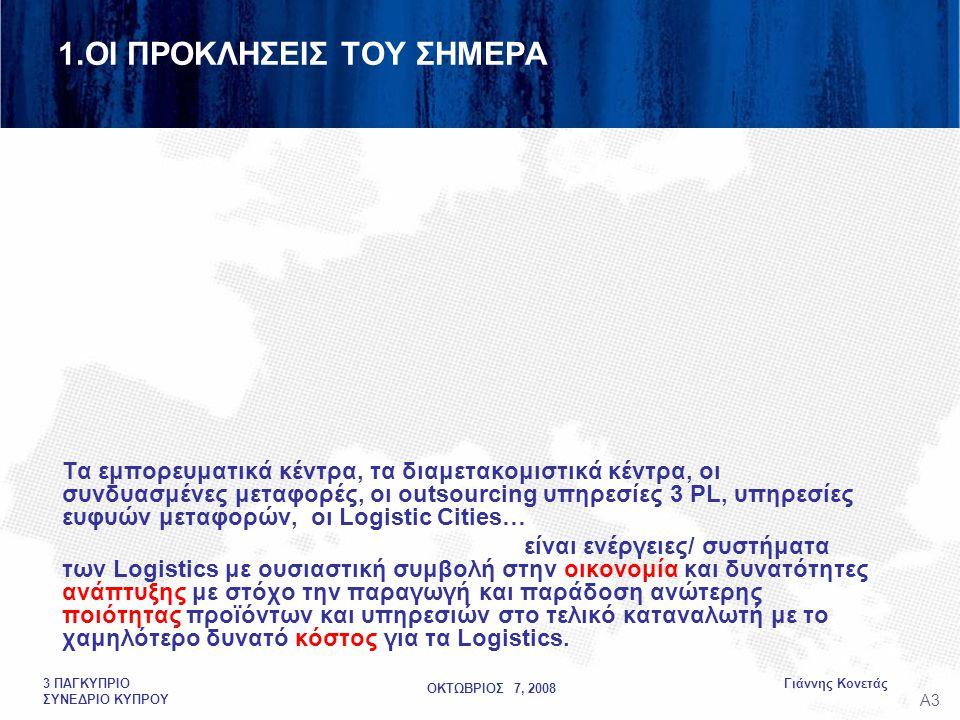 ΟΚΤΩΒΡΙΟΣ 7, 2008 Γιάννης Κονετάς3 ΠΑΓΚΥΠΡΙΟ ΣΥΝΕΔΡΙΟ ΚΥΠΡΟΥ Τα εμπορευματικά κέντρα, τα διαμετακομιστικά κέντρα, οι συνδυασμένες μεταφορές, οι outsourcing υπηρεσίες 3 PL, υπηρεσίες ευφυών μεταφορών, οι Logistic Cities… είναι ενέργειες/ συστήματα των Logistics με ουσιαστική συμβολή στην οικονομία και δυνατότητες ανάπτυξης με στόχο την παραγωγή και παράδοση ανώτερης ποιότητας προϊόντων και υπηρεσιών στο τελικό καταναλωτή με το χαμηλότερο δυνατό κόστος για τα Logistics.