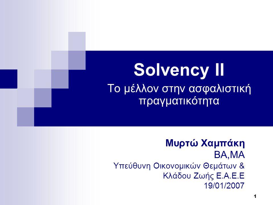 1 Μυρτώ Χαμπάκη ΒΑ,ΜΑ Υπεύθυνη Οικονομικών Θεμάτων & Κλάδου Ζωής Ε.Α.Ε.Ε 19/01/2007 Solvency II To μέλλον στην ασφαλιστική πραγματικότητα