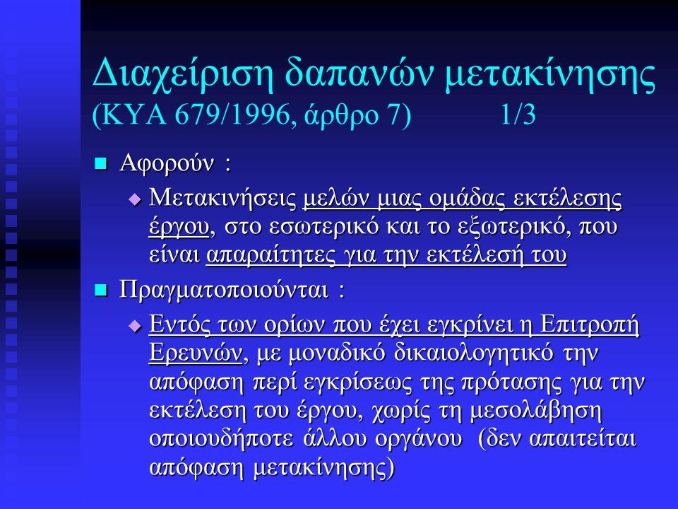 Διαχείριση δαπανών μετακίνησης (ΚΥΑ 679/1996, άρθρο 7)1/3  Αφορούν :  Μετακινήσεις μελών μιας ομάδας εκτέλεσης έργου, στο εσωτερικό και το εξωτερικό, που είναι απαραίτητες για την εκτέλεσή του  Πραγματοποιούνται :  Εντός των ορίων που έχει εγκρίνει η Επιτροπή Ερευνών, με μοναδικό δικαιολογητικό την απόφαση περί εγκρίσεως της πρότασης για την εκτέλεση του έργου, χωρίς τη μεσολάβηση οποιουδήποτε άλλου οργάνου (δεν απαιτείται απόφαση μετακίνησης)