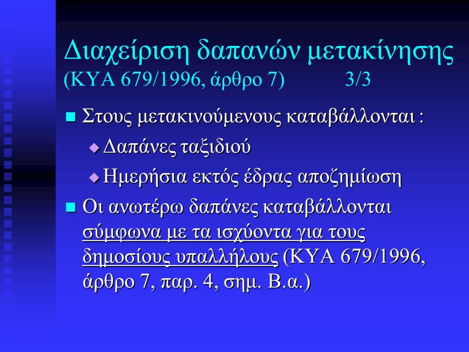 Διαχείριση δαπανών μετακίνησης (ΚΥΑ 679/1996, άρθρο 7)3/3  Στους μετακινούμενους καταβάλλονται :  Δαπάνες ταξιδιού  Ημερήσια εκτός έδρας αποζημίωση  Οι ανωτέρω δαπάνες καταβάλλονται σύμφωνα με τα ισχύοντα για τους δημοσίους υπαλλήλους (ΚΥΑ 679/1996, άρθρο 7, παρ.