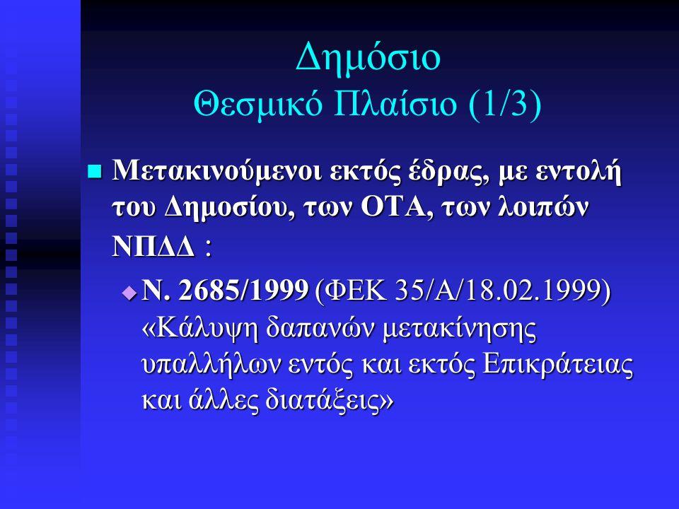 Δημόσιο Θεσμικό Πλαίσιο (1/3)  Μετακινούμενοι εκτός έδρας, με εντολή του Δημοσίου, των ΟΤΑ, των λοιπών ΝΠΔΔ :  Ν. 2685/1999 (ΦΕΚ 35/Α/18.02.1999) «Κ
