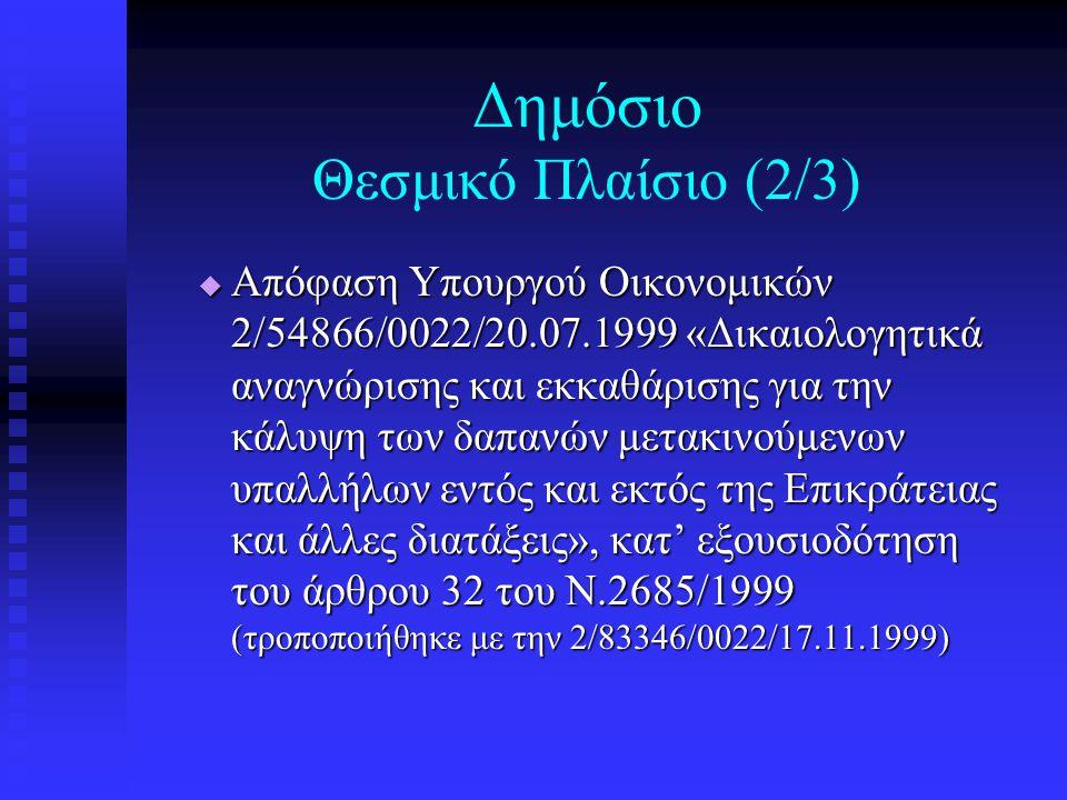 Δημόσιο Θεσμικό Πλαίσιο (2/3)  Απόφαση Υπουργού Οικονομικών 2/54866/0022/20.07.1999 «Δικαιολογητικά αναγνώρισης και εκκαθάρισης για την κάλυψη των δαπανών μετακινούμενων υπαλλήλων εντός και εκτός της Επικράτειας και άλλες διατάξεις», κατ' εξουσιοδότηση του άρθρου 32 του Ν.2685/1999 (τροποποιήθηκε με την 2/83346/0022/17.11.1999)