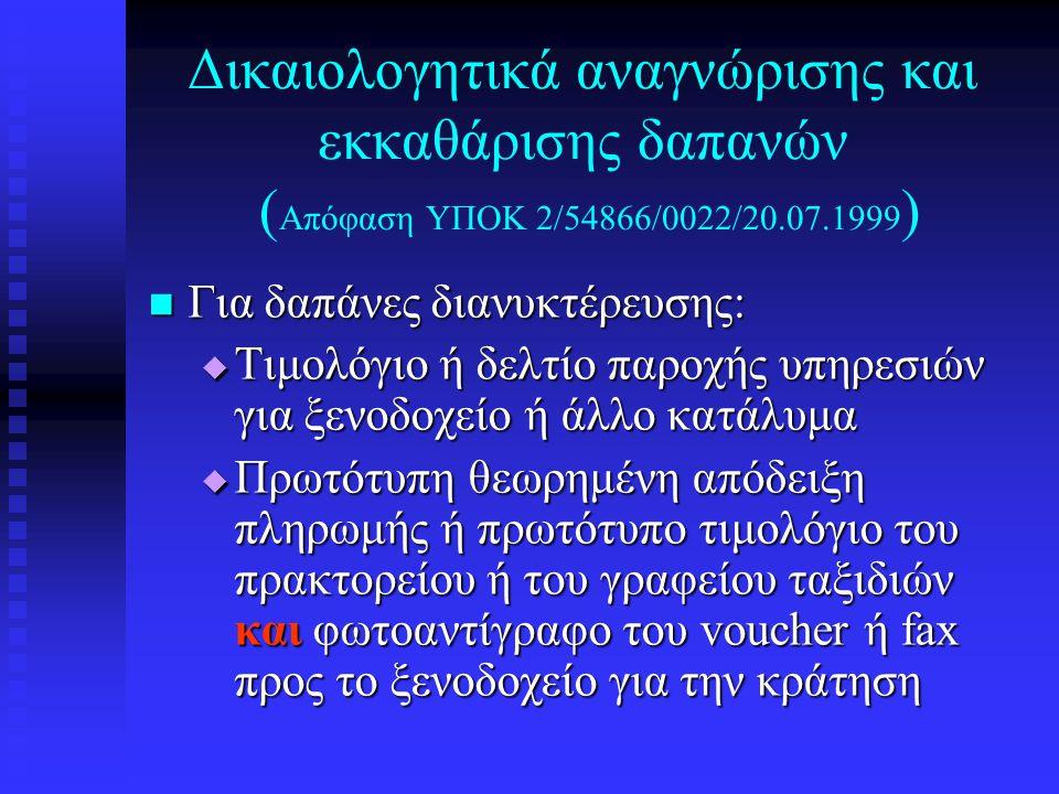Δικαιολογητικά αναγνώρισης και εκκαθάρισης δαπανών ( Απόφαση ΥΠΟΚ 2/54866/0022/20.07.1999 )  Για δαπάνες διανυκτέρευσης:  Τιμολόγιο ή δελτίο παροχής υπηρεσιών για ξενοδοχείο ή άλλο κατάλυμα  Πρωτότυπη θεωρημένη απόδειξη πληρωμής ή πρωτότυπο τιμολόγιο του πρακτορείου ή του γραφείου ταξιδιών και φωτοαντίγραφο του voucher ή fax προς το ξενοδοχείο για την κράτηση