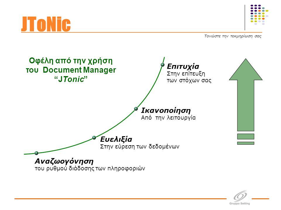 Ικανοποίηση Από την λειτουργία Ευελιξία Στην εύρεση των δεδομένων Αναζωογόνηση του ρυθμού διάδοσης των πληροφοριών Επιτυχία Στην επίτευξη των στόχων σας Οφέλη από την χρήση του Document Manager JTonic JToNic Τονώστε την τεκμηρίωση σας