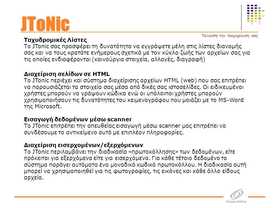 Ταχυδρομικές Λίστες Tο JTonic σας προσφέρει τη δυνατότητα να εγγράψετε μέλη στις λίστες διανομής σας και να τους κρατάτε ενήμερους σχετικά με τον κύκλο ζωής των αρχείων σας για τις οποίες ενδιαφέρονται (καινούργια στοιχεία, αλλαγές, διαγραφή) Διαχείριση σελίδων σε HTML Το JTonic περιέχει και σύστημα διαχείρισης αρχείων HTML (web) που σας επιτρέπει να παρουσιάζεται τα στοιχεία σας μέσα από δικές σας ιστοσελίδες.