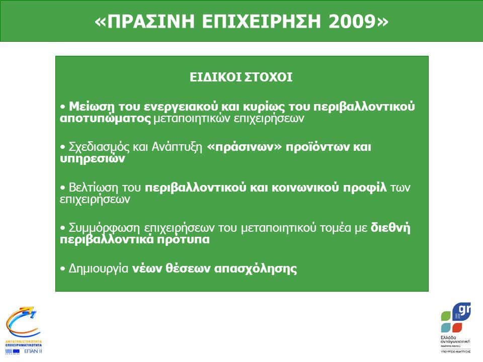 «ΠΡΑΣΙΝΗ ΕΠΙΧΕΙΡΗΣΗ 2009» ΕΙΔΙΚΟΙ ΣΤΟΧΟΙ • Μείωση του ενεργειακού και κυρίως του περιβαλλοντικού αποτυπώματος μεταποιητικών επιχειρήσεων • Σχεδιασμός και Ανάπτυξη «πράσινων» προϊόντων και υπηρεσιών • Βελτίωση του περιβαλλοντικού και κοινωνικού προφίλ των επιχειρήσεων • Συμμόρφωση επιχειρήσεων του μεταποιητικού τομέα με διεθνή περιβαλλοντικά πρότυπα • Δημιουργία νέων θέσεων απασχόλησης