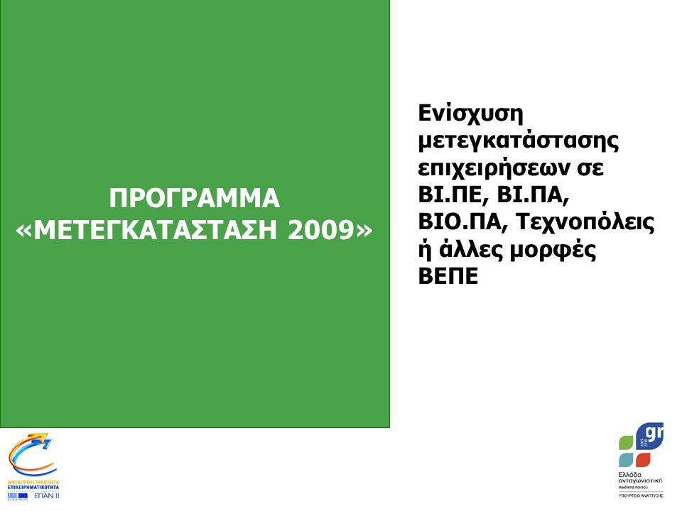 ΠΡΟΓΡΑΜΜΑ «ΜΕΤΕΓΚΑΤΑΣΤΑΣΗ 2009» Ενίσχυση μετεγκατάστασης επιχειρήσεων σε ΒΙ.ΠΕ, ΒΙ.ΠΑ, ΒΙΟ.ΠΑ, Τεχνοπόλεις ή άλλες μορφές ΒΕΠΕ