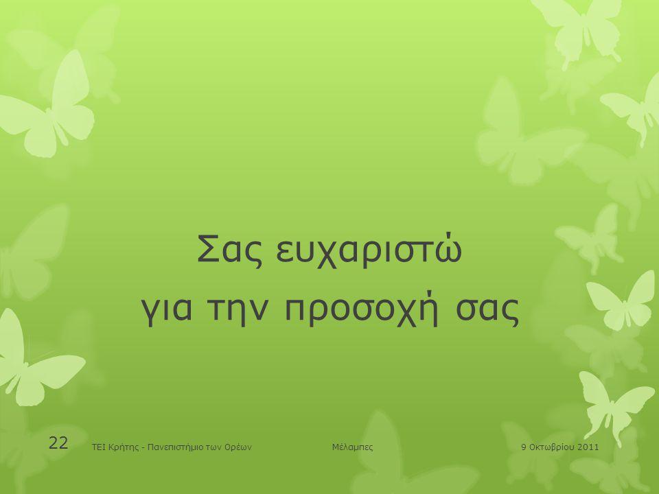 Σας ευχαριστώ για την προσοχή σας ΤΕΙ Κρήτης - Πανεπιστήμιο των Ορέων Μέλαμπες 9 Οκτωβρίου 2011 22