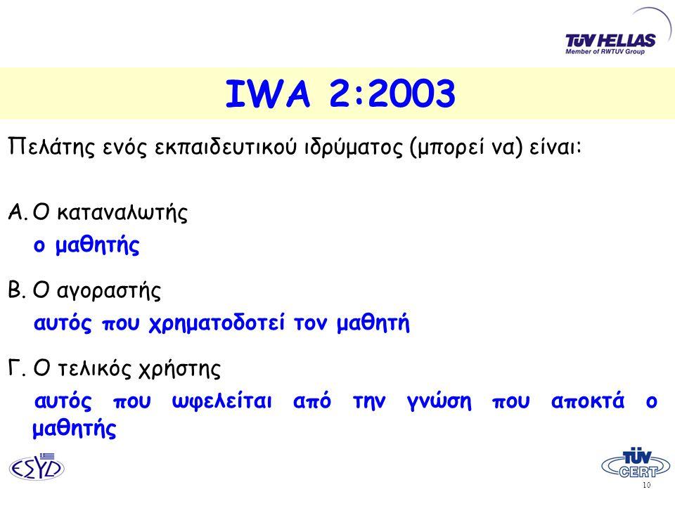 10 IWA 2:2003 Πελάτης ενός εκπαιδευτικού ιδρύματος (μπορεί να) είναι: Α.Ο καταναλωτής ο μαθητής Β.Ο αγοραστής αυτός που χρηματοδοτεί τον μαθητή Γ. Ο τ