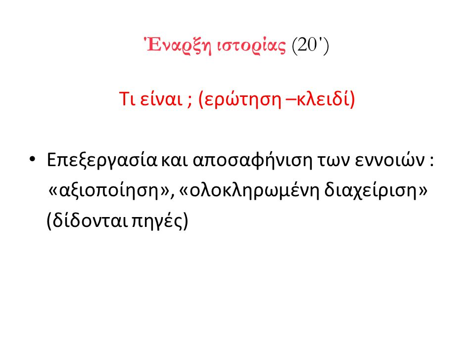 Έναρξη ιστορίας (20΄) Τι είναι ; (ερώτηση –κλειδί) • Επεξεργασία και αποσαφήνιση των εννοιών : «αξιοποίηση», «ολοκληρωμένη διαχείριση» (δίδονται πηγές