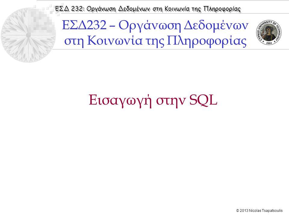 ΕΣΔ 232: Οργάνωση Δεδομένων στη Κοινωνία της Πληροφορίας © 2013 Nicolas Tsapatsoulis Εισαγωγή στην SQL ΕΣΔ232 – Οργάνωση Δεδομένων στη Κοινωνία της Πληροφορίας