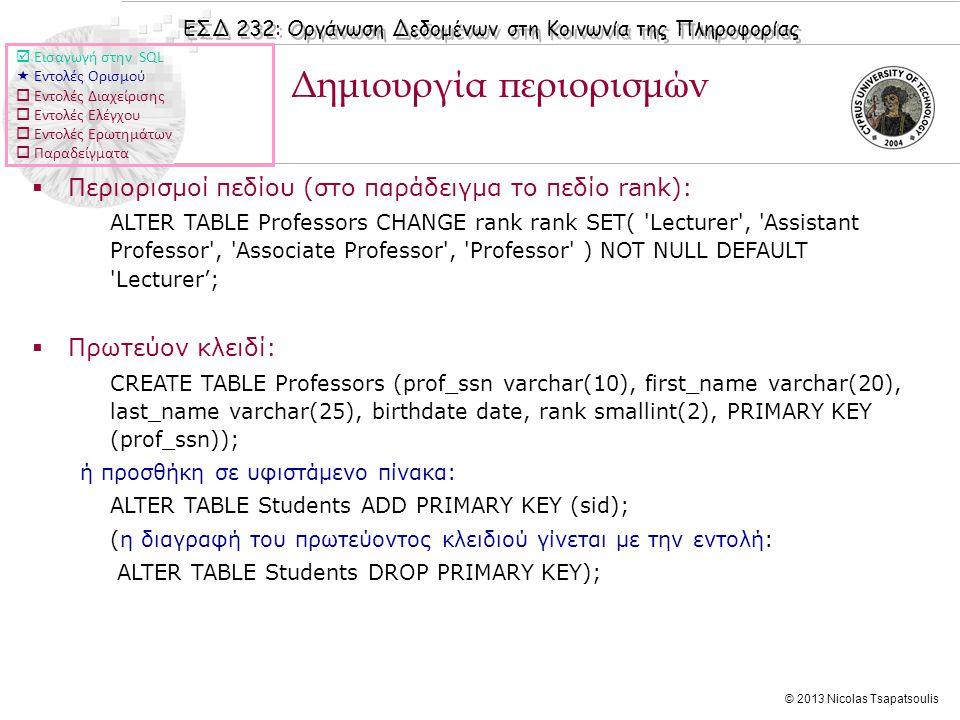 ΕΣΔ 232: Οργάνωση Δεδομένων στη Κοινωνία της Πληροφορίας © 2013 Nicolas Tsapatsoulis Δημιουργία περιορισμών  Περιορισμοί πεδίου (στο παράδειγμα το πεδίο rank): ALTER TABLE Professors CHANGE rank rank SET( Lecturer , Assistant Professor , Associate Professor , Professor ) NOT NULL DEFAULT Lecturer';  Πρωτεύον κλειδί: CREATE TABLE Professors (prof_ssn varchar(10), first_name varchar(20), last_name varchar(25), birthdate date, rank smallint(2), PRIMARY KEY (prof_ssn)); ή προσθήκη σε υφιστάμενο πίνακα: ALTER TABLE Students ADD PRIMARY KEY (sid); (η διαγραφή του πρωτεύοντος κλειδιού γίνεται με την εντολή: ALTER TABLE Students DROP PRIMARY KEY);  Εισαγωγή στην SQL  Εντολές Ορισμού  Εντολές Διαχείρισης  Εντολές Ελέγχου  Εντολές Ερωτημάτων  Παραδείγματα